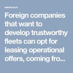 Foreign companies that want to develop trustworthy fleets can opt for leasing operational offers, coming from Romanian firms