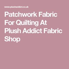 Patchwork Fabric For Quilting At Plush Addict Fabric Shop