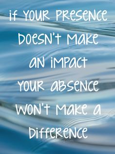 be present, make a difference