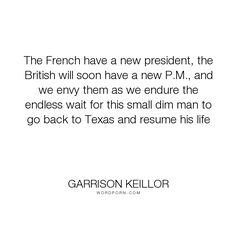 """Garrison Keillor - """"The French have a new president, the British will soon have a new P.M., and we envy..."""". humor, politics"""