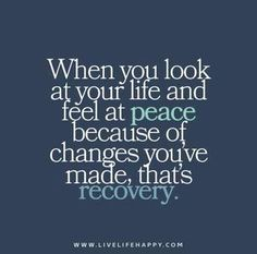 When you look at your life and feel at peace because of changes you've made, that's recovery. When-you-look-at-your-life-and-feel-at-peace-because-of-changes-youve-made,-thats-recovery Life Quotes To Live By, Love Quotes, Inspirational Quotes, I'm Happy Quotes, At Peace Quotes, Spirit Quotes, Super Quotes, Quotes Quotes, Qoutes