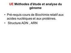 UE Méthodes d'étude et analyse du génome Pré-requis cours de Biochimie relatif aux acides nucléiques et aux protéines. Structure ADN, ARN.