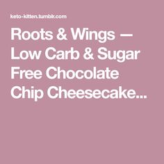 Roots & Wings — Low Carb & Sugar Free Chocolate Chip Cheesecake...
