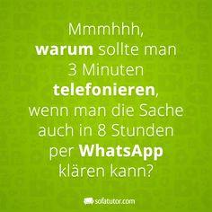 """WhatsApp-Spruch: """"Mmmhhh, warum sollte man 3 Minuten telefonieren, wenn man die Sache auch in 8 Stunden per WhatsApp klären kann?"""" (http://magazin.sofatutor.com/schueler/) Lustige Facebook Sprüche"""