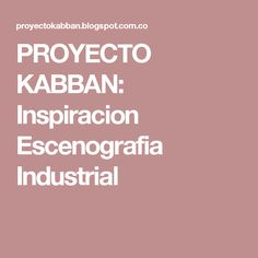 PROYECTO KABBAN: Inspiracion Escenografia Industrial