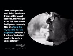 """""""I see the impossible work being done by my friends at the federal agencies, the Pentagon, Nato, Five Eyes and the intelligence community. They are doing the impossible, for the ungrateful and with a fraction of the budgets required to render ta viable defense."""" - James Scott, senior fellow, ICIT and CCIOS     #Pentagon #Nato #FiveEyes #5Eyes #Intelligence #Defense #NationalSecurity #CyberWarfare #CyberWar #Warfare #CCIOS #ICIT #JamesScott #CyberSecurity #InfoSec"""