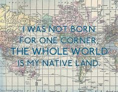 I was not born for one corner; the whole world is my native land