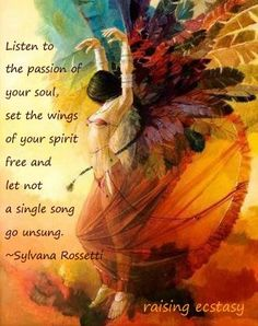 Listen to the passion of your soul, set the wings of your spirit free and let not a single song go unsung. <3
