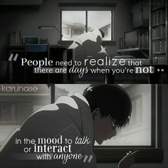 """People need to realize that there are days when you're not in the mood to talk or interact with anyone.."""