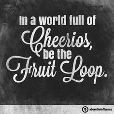In a world full of Cheerio's, be the Fruit Loop.