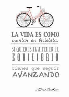'La vida es como montar en bicicleta. Si quieres mantener el equilibrio, tienes que seguir avanzando'. - A. Einstein