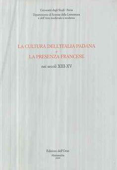 La cultura dell'Italia padana e la presenza francese nei secoli XIII-XV : Pavia, 11-14 settembre 1994 / a cura di Luigina Morini - Alessandria : Edizioni dell'Orso, 2001