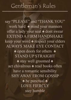 """The rules to being a gentleman    say """"please and """"thank you"""" ♠  work hard  ♠ mind your manners offer a lady your seat ♠ don't swear ♠ extend a firm handshake ♠ keep your word ♠ respect your elders  ♠ always make eye contact ♠ open doors for others  ♠ stand up straight ♠ stay well groomed ♠ act chivalrous ♠ read books often   ♠ have a romantic sensibility ♠ shy away from gossip ♠ be punctual ♠ love fiercely ♠ stay humble 