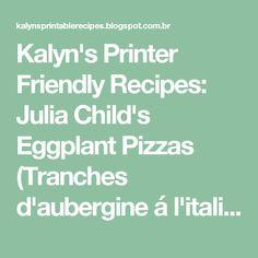 Kalyn's Printer Friendly Recipes: Julia Child's Eggplant Pizzas (Tranches d'aubergine á l'italienne)