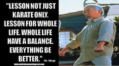 """""""Lesson not just karate only. Lesson for whole life. Whole life have a balance. Everything be better."""" - Mr. Miyagi"""