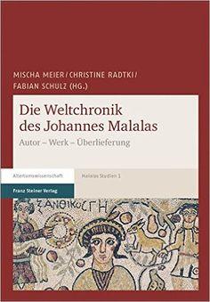 Die Weltchronik des Johannes Malalas : Autor, Werk, Überlieferung / Mischa Meier, Christine Radtki, Fabian Schulz (Hg.) Publicación Stuttgart : Franz Steiner Verlag, [2016]