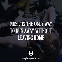 Music is the only way to run away without leaving home. #music