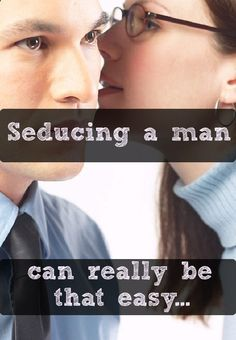 This is so right, I mean: when dealing with a man that you desire, just say what he wants and he will be yours.