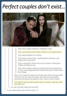 Perfect couples do exist. I didn't think it was possible but I really believe in the Addams.