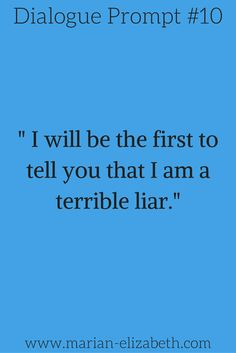 "Dialogue Writing Prompt: ""I will be the first to tell you that I am a terrible liar."""