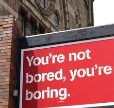 """It's been proven (personally) that if you take the word """"bored"""" out of your vocabulary, you will not get bored! Never say """"I'm bored."""" because then you will be. And bored people are boring. There's always SOMETHING to do. Go find it."""
