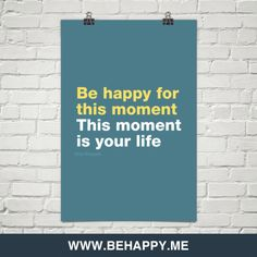 Be happy for this moment. this moment is your life. by Omar Khayyam