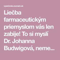Liečba farmaceutickým priemyslom vás len zabije! To si myslí Dr. Johanna Budwigová, nemecká fyzička, farmakologička a biochemička, ktorá ...