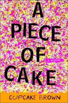 A Piece of Cake by Cupcake Brown   Imagine every worst-case scenario a savage childhood and adolescence have to offer: sexual abuse, gangbanging, homelessness, prostitution, thievery, alcoholism, crack addiction — then turn it on its head and you have Cupcake Brown's spectacularly crushing and wildly, unexpectedly funny memoir, A Piece of Cake.
