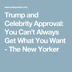 Trump and Celebrity Approval: You Can't Always Get What You Want - The New Yorker
