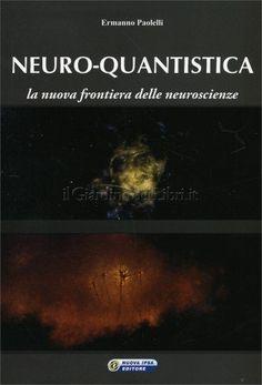 Neuro-Quantistica - di Ermanno Paolelli    http://www.ilgiardinodeilibri.it/libri/__neuro-quantistica.php?pn=4654