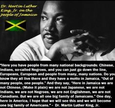 """""""Here in Jamaica we are not Chinese,(make it plain) we are not Japanese, we are not Indians, we are not Negroes, we are not Englishman, we are not Canadians. But we are all one big family of JAMAICANS."""""""
