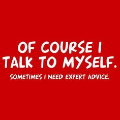 Of course I talk to myself. Sometimes I need expert advice. (Makes sense to me!)  Via Pamela Gail Johnson #funny #giggles