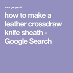 how to make a leather crossdraw knife sheath - Google Search