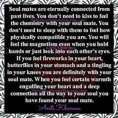 Soul mates are eternally connected from past lives. You don't need to kiss to feel the chemistry with your soul mate. You don't need to sleep with them to feel how physically compatible you are. You willfeel the magnetism even when you hold hands or just look into each other's eyes. If you feel fireworks …