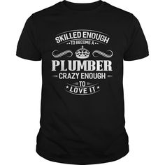 Get yours beautiful Skilled Enough To Become A Plumber Crazy Enough To Love It Shirts & Hoodies.  #gift, #idea, #photo, #image, #hoodie, #shirt, #christmas