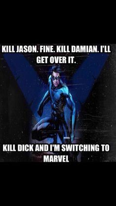 Um..... I'm still not over the two. But if they kill Dick....... If they kill him so help me....... <---- Same. I'll never forgive them for killing either Jason or Damian, but if they ever kill Dick I swear I will lead a rebellion
