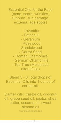 Essential Oils for the Face (acne, scars, wrinkles, sunburn, sun damage, eczema, age spots) - Lavender - Patchouli - Geranium - Rosewood - Sandalwood - Carrot Seed - Roman Chamomile - German Chamomile - Tea Tree (Melaleuca alternifolia) Blend 5 - 6 Total drops of Essential Oils into 1 ounce of carrier oil. Carrier oils: castor oil, coconut oil, grape seed oil, jojoba, shea butter, sesame oil, sweet almond oil