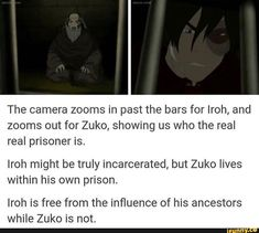 ancestors The camera zooms in past the bars for Iroh, and zooms out for Zuko, showing us who the real real prisoner is. Iroh might be truly incarcerated, but Zuko lives within his own priso Avatar Zuko, Make Avatar, Avatar Funny, Team Avatar, Atla Memes, Avatar The Last Airbender Art, Avatar Series, Iroh, Gekkan Shoujo Nozaki Kun