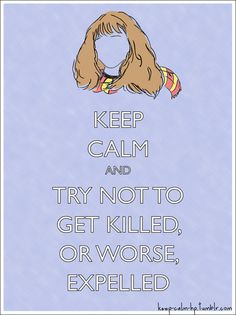 Keep calm and try not to get killed, or worse, expelled Ron: That girl needs to sort out her priorities! :)