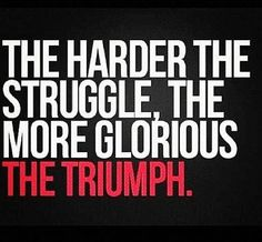 Inspirational Quote: The Harder The Struggle The More Glorious The Triumph - Struggle Quote Great Quotes, Quotes To Live By, Me Quotes, Motivational Quotes, Inspirational Quotes, Fabulous Quotes, Random Quotes, Uplifting Quotes, Motivation Inspiration
