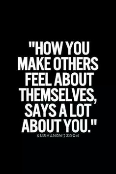 Treat others how you would like to be treated...