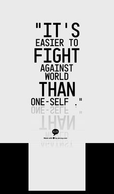 """It's easier to fight against world than one-self ."""