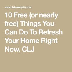 10 Free (or nearly free) Things You Can Do To Refresh Your Home Right Now. CLJ