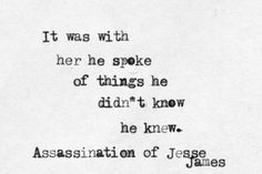 It was with her he spoke of things he didn't know he knew -assassination of Jesse James (film screenplay)