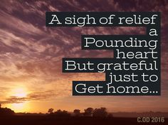 A sigh of relief a pounding heart but grateful just to get home...