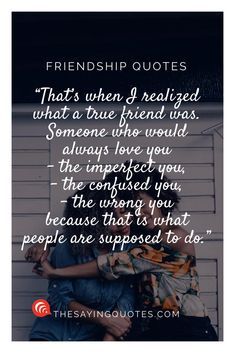 That's when I realized what a true friend was. Someone who would always love you – the imperfect you, the confused you, the wrong you – because that is what people are supposed to d Long Best Friend Quotes, Friend Quotes For Girls, Best Friend Quotes Meaningful, Love You Friend, Best Friends For Life, Bff Quotes, Happy Quotes, Quotes About True Friends, Qoutes