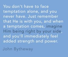 """""""You don't have to face temptation alone, and you never have. Just remember that He is with you, and when a temptation comes, imagine Him being right by your side, and you'll immediately feel added strength and power."""" -John Bytheway"""