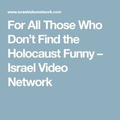 For All Those Who Don't Find the Holocaust Funny – Israel Video Network