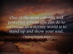 One of the most calming and powerful actions you can do to intervene in a stormy world is to stand up and show your soul.