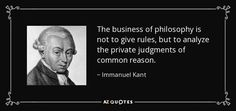 The business of philosophy is not to give rules, but to analyze the private judgments of common reason. - Immanuel Kant